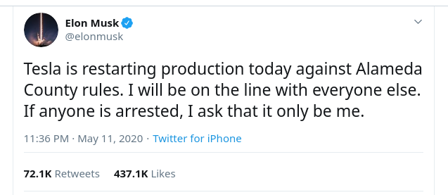 Elon Musk© @elonmusk V Tesla is restarting production today against Alameda County rules. I will be on the line with everyone else. If anyone is arrested, I ask that it only be me. 11:36 PM • May 11, 2020 • Twitter for iPhone 72.1 K Retweets 437.1 K Likes,Илон